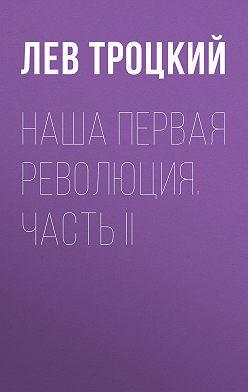 Лев Троцкий - Наша первая революция. Часть II