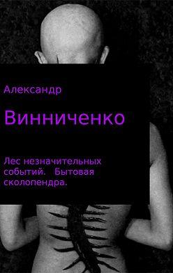 Александр Винниченко - Лес незначительных событий. Часть 1. Бытовая сколопендра