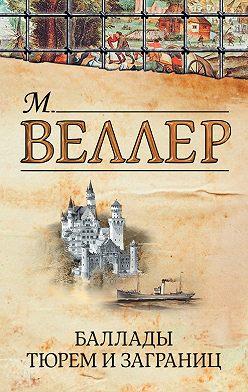 Михаил Веллер - Баллады тюрем и заграниц (сборник)