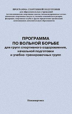 Евгений Головихин - Программа по вольной борьбе для групп спортивного оздоровления, начальной подготовки и учебно-тренировочных групп