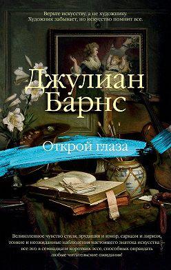 Джулиан Барнс - Открой глаза (сборник)