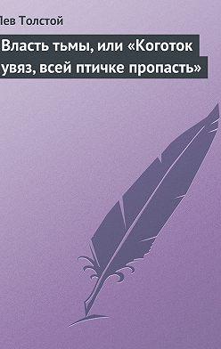 Leo Tolstoy - Власть тьмы, или «Коготок увяз, всей птичке пропасть»