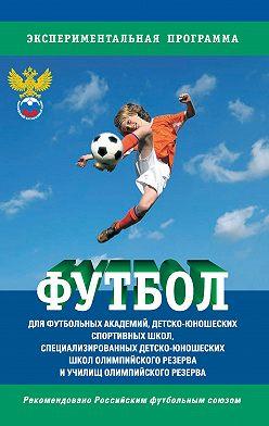 Сборник - Футбол. Программа для футбольных академий, детско-юношеских спортивных школ, специализированных детско-юношеских школ олимпийского резерва и училищ олимпийского резерва