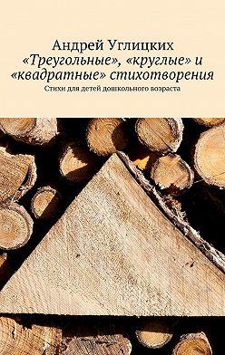 Андрей Углицких - «Треугольные», «круглые» и «квадратные» стихотворения. Стихи для детей дошкольного возраста