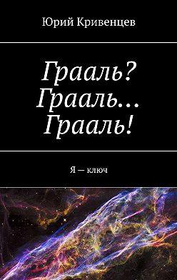 Юрий Кривенцев - Грааль? Грааль… Грааль! Я–ключ