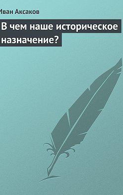 Иван Аксаков - В чем наше историческое назначение?