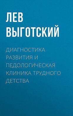 Лев Выготский (Выгодский) - Диагностика развития и педологическая клиника трудного детства