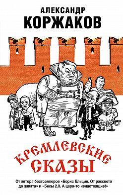 Александр Коржаков - Кремлевские сказы