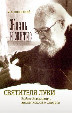 Марк Поповский - Жизнь и житие святителя Луки Войно-Ясенецкого архиепископа и хирурга