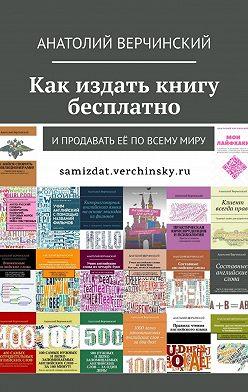 Анатолий Верчинский - Как издать книгу бесплатно. И продавать её по всему миру