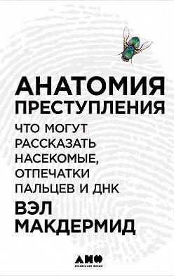 Вэл Макдермид - Анатомия преступления: Что могут рассказать насекомые, отпечатки пальцев и ДНК