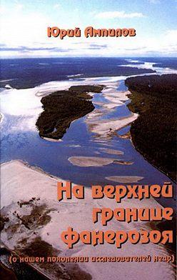 Юрий Ампилов - На верхней границе фанерозоя (о нашем поколении исследователей недр)