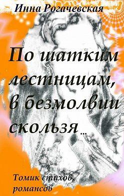 Инна Рогачевская - По шатким лестницам, в безмолвии скользя