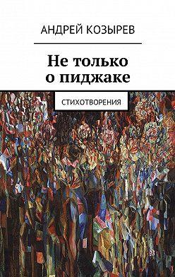 Андрей Козырев - Нетолько опиджаке. Стихотворения