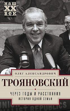 Олег Трояновский - Через годы и расстояния. История одной семьи