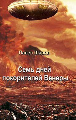 Павел Шаров - Семь дней покорителей Венеры. Фантастика