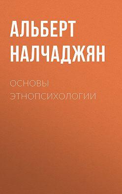 Альберт Налчаджян - Основы этнопсихологии