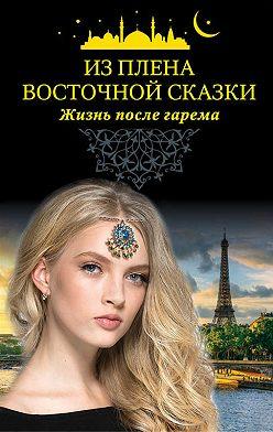 Коллектив авторов - Из плена восточной сказки. Жизнь после гарема