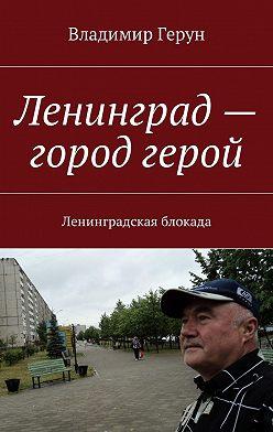 Владимир Герун - Ленинград– город герой. Ленинградская блокада