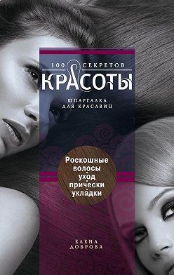 Елена Доброва - Роскошные волосы. Уход, прически, укладки