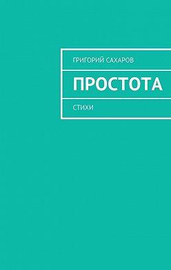 Григорий Сахаров - Простота. Стихи