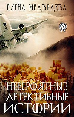 Елена Медведева - Невероятные детективные истории