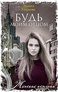 Эллина Наумова - Будь моим отцом