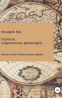 Аркадий Арк - Глупость современных философов