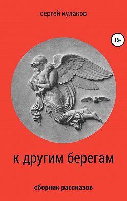 Сергей Кулаков - К другим берегам