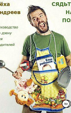 Лёха Андреев - Сядьте на пол. Руководство по дзену для родителей