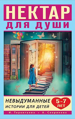 Ирина Терентьева - Нектар для души. Невыдуманные истории для детей 5–7 лет