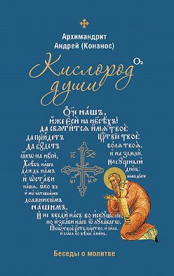 архимандрит Андрей Конанос - Кислород души. Беседы о молитве