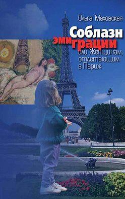 Ольга Маховская - Соблазн эмиграции, или Женщинам, отлетающим в Париж