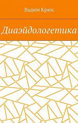 Вадим Крюк - Диаэйдологетика