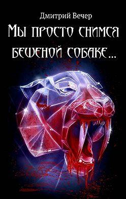 Дмитрий Вечер - Мы просто снимся бешеной собаке…