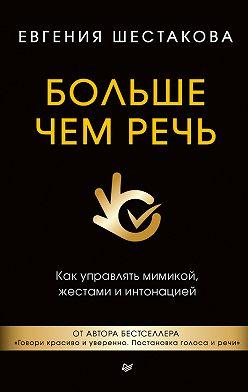 Евгения Шестакова - Больше чем речь. Как управлять мимикой, жестами и интонацией