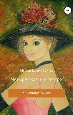 Игорь Шиповских - Четыре сказки о театре