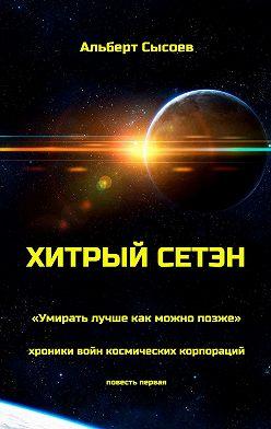 Альберт Сысоев - Хитрый Сетэн. «Умирать лучше как можно позже». Хроники войн космических корпораций. Повесть первая