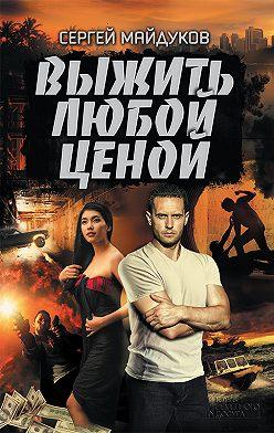 Сергей Майдуков - Выжить любой ценой