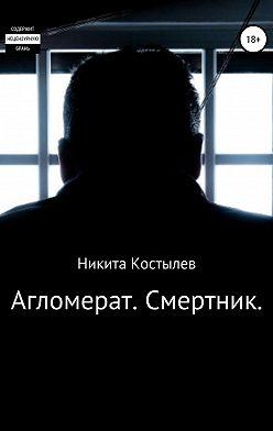 Никита Костылев - Агломерат. Смертник