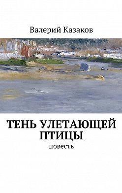 Валерий Казаков - Тень улетающей птицы. Повесть