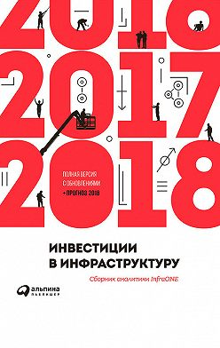 Коллектив авторов - Инвестиции в инфраструктуру: 2016, 2017, 2018. Сборник аналитики InfraONE