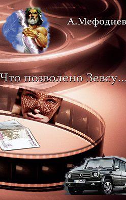 Алексей Мефодиев - Что позволено Зевсу… (сборник)