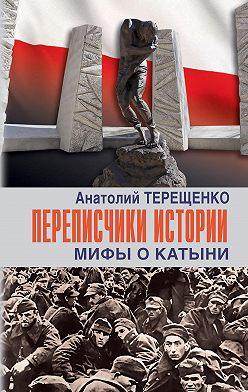Анатолий Терещенко - Переписчики истории. Мифы о Катыни