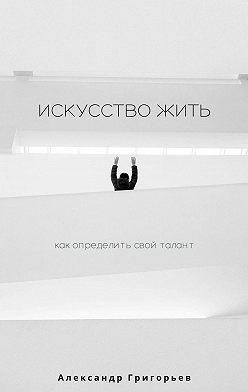 Александр Григорьев - Искусствожить. Как определить свой талант