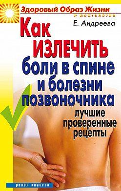 Екатерина Андреева - Как излечить боли в спине и болезни позвоночника. Лучшие проверенные рецепты