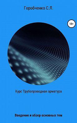 Станислав Горобченко - Курс Трубопроводная арматура. Введение и обзор основных тем