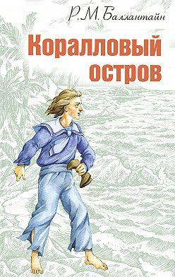 Роберт Баллантайн - Коралловый остров