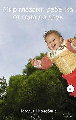 Наталья Незлобина - Мир глазами ребенка от года до двух