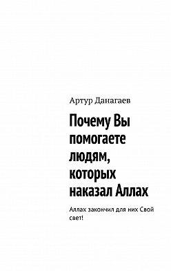Артур Данагаев - Почему Вы помогаете людям, которых наказал Аллах. Аллах закончил для них Свой свет!